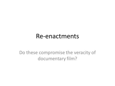 Re-enactments Do these compromise the veracity of documentary film?