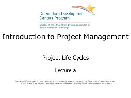 Introduction to Project Management Project Life Cycles Lecture a This material (Comp19_Unit2a) was developed by Johns Hopkins University, funded by the.