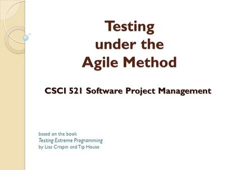 Testing under the Agile Method CSCI 521 Software Project Management based on the book Testing Extreme Programming by Lisa Crispin and Tip House.