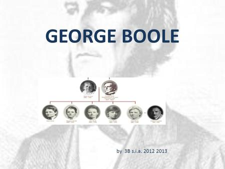 GEORGE BOOLE by 3B s.i.a. 2012 2013. Boole was born in 1815 in the English industrial town of Lincoln. George Boole's father was a tradesman in Lincoln.