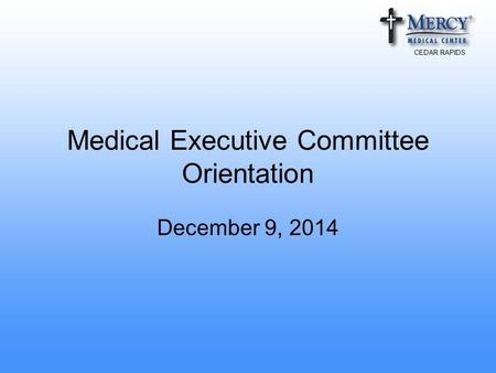 CEDAR RAPIDS Medical Executive Committee Orientation December 9, 2014.