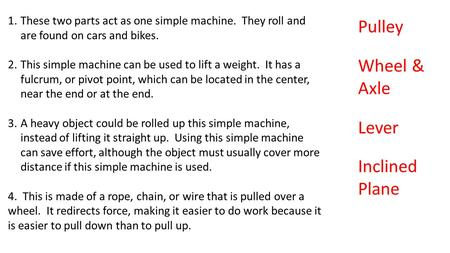 1.These two parts act as one simple machine. They roll and are found on cars and bikes. 2.This simple machine can be used to lift a weight. It has a fulcrum,