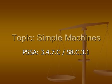 Topic: Simple Machines PSSA: 3.4.7.C / S8.C.3.1. Objective: TLW compare different types of simple machines. TLW compare different types of simple machines.