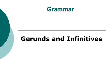 Grammar Gerunds and Infinitives. Gerunds * A gerund is a verbal that ends in -ing and functions as a noun or present participle. * The term verbal indicates.