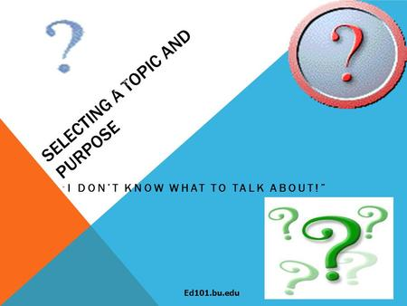 "SELECTING A TOPIC AND PURPOSE "" I DON'T KNOW WHAT TO TALK ABOUT!"" Ed101.bu.edu."