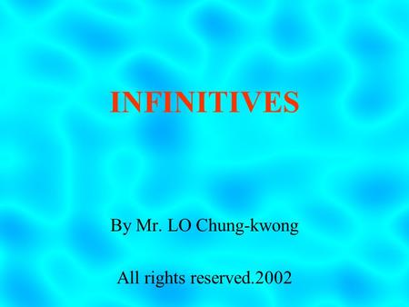 INFINITIVES By Mr. LO Chung-kwong All rights reserved.2002.