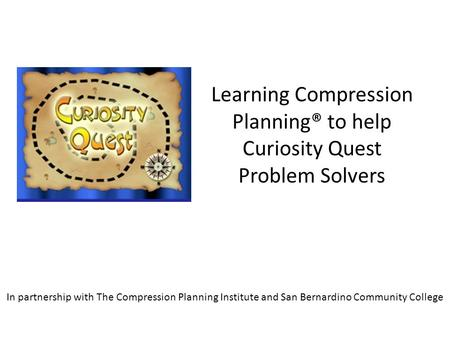 Learning Compression Planning® to help Curiosity Quest Problem Solvers In partnership with The Compression Planning Institute and San Bernardino Community.