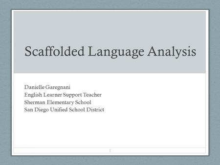 Scaffolded Language Analysis Danielle Garegnani English Learner Support Teacher Sherman Elementary School San Diego Unified School District 1.