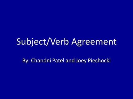 Subject/Verb Agreement By: Chandni Patel and Joey Piechocki.