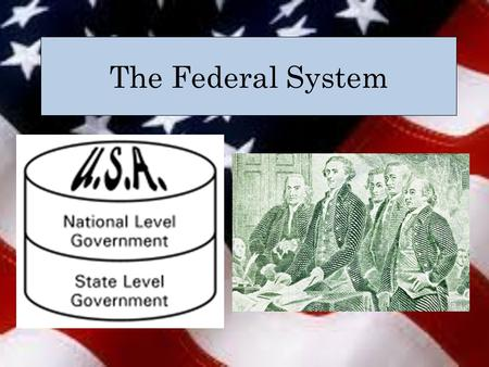 The Federal System. What is it? System of government created by the U.S. Constitution that divides governmental power between national and state governments.