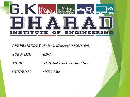 PREPRAIRED BY :Solanki Kishan(130590111008) SUB NAME :EDC TOPIC : Half And Full Wave Rectifier GUIDED BY : Nikhil Sir.