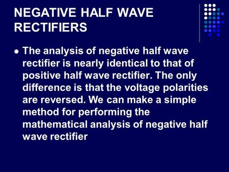 NEGATIVE HALF WAVE RECTIFIERS The analysis of negative half wave rectifier is nearly identical to that of positive half wave rectifier. The only difference.