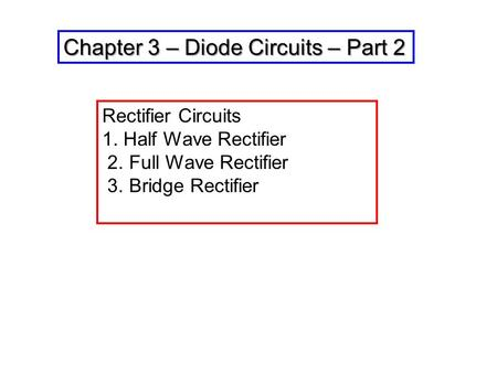 Chapter 3 – Diode Circuits – Part 2 Rectifier Circuits 1. Half Wave Rectifier 2. Full Wave Rectifier 3. Bridge Rectifier.