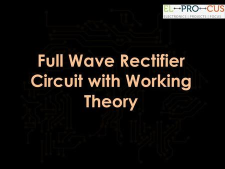 Full Wave Rectifier Circuit with Working Theory