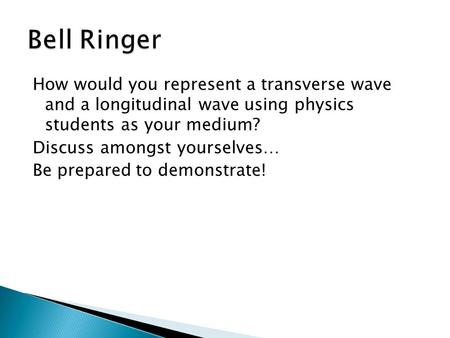 How would you represent a transverse wave and a longitudinal wave using physics students as your medium? Discuss amongst yourselves… Be prepared to demonstrate!