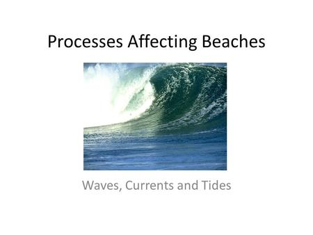 Processes Affecting Beaches Waves, Currents and Tides.