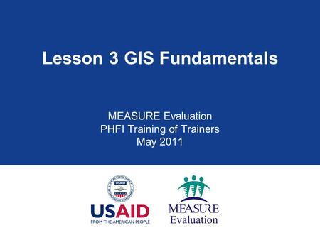 Lesson 3 GIS Fundamentals MEASURE Evaluation PHFI Training of Trainers May 2011.