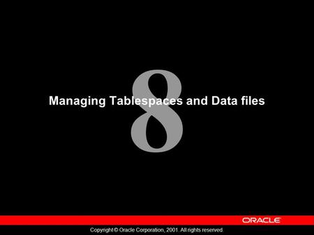 8 Copyright © Oracle Corporation, 2001. All rights reserved. Managing Tablespaces and Data files.