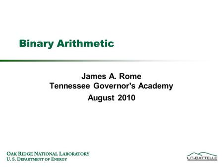 Binary Arithmetic James A. Rome Tennessee Governor's Academy August 2010.