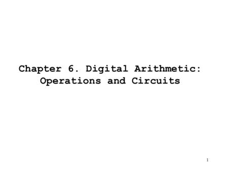 1 Chapter 6. Digital Arithmetic: Operations and Circuits.
