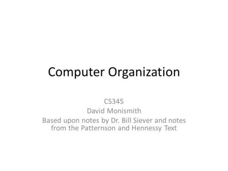 Computer Organization CS345 David Monismith Based upon notes by Dr. Bill Siever and notes from the Patternson and Hennessy Text.