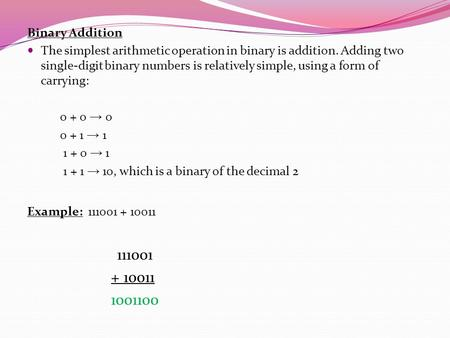 Binary Addition The simplest arithmetic operation in binary is addition. Adding two single-digit binary numbers is relatively simple, using a form of carrying: