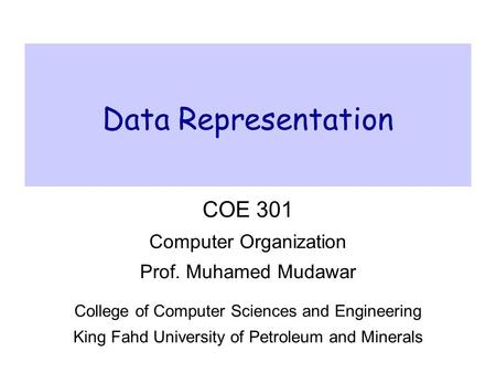 Data Representation COE 301 Computer Organization Prof. Muhamed Mudawar College of Computer Sciences and Engineering King Fahd University of Petroleum.