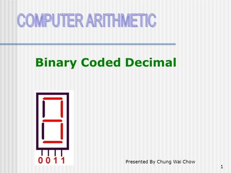 1 Binary Coded Decimal Presented By Chung Wai Chow.