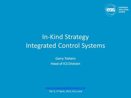 In-Kind Strategy Integrated Control Systems Garry Trahern Head of ICS Division www.europeanspallationsource.se TAC 9, 3 rd April, 2014, ESS, Lund.