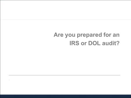 Are you prepared for an IRS or DOL audit?.. Agenda 2014 IRS/DOL audit activity Areas of audit focus Received an audit letter? Now what? Working with an.