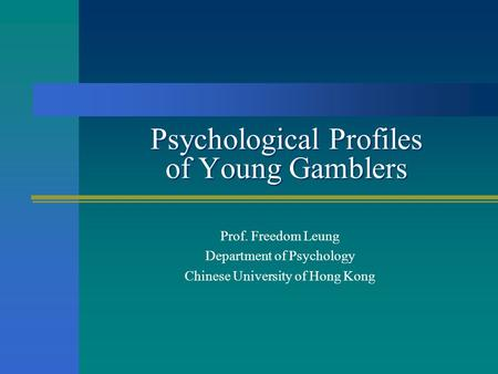 Psychological Profiles of Young Gamblers Prof. Freedom Leung Department of Psychology Chinese University of Hong Kong.