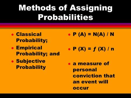 Methods of Assigning Probabilities l Classical Probability; l Empirical Probability; and l Subjective Probability l P (A) = N(A) / N l P (X) = ƒ (X) /
