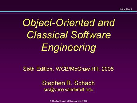 Slide 13A.1 © The McGraw-Hill Companies, 2005 Object-Oriented and Classical Software Engineering Sixth Edition, WCB/McGraw-Hill, 2005 Stephen R. Schach.