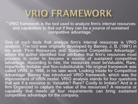 """ VRIO framework is the tool used to analyze firm's internal resources and capabilities to find out if they can be a source of sustained competitive advantage."""