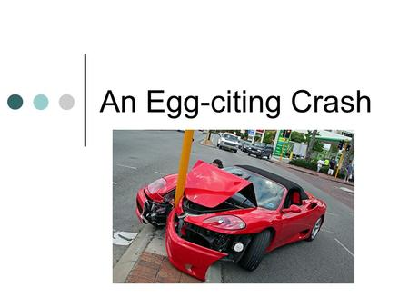 An Egg-citing Crash. Objectives of Lesson Automotive safety features that help to save lives. What Crumple Zones are and how they help us. The physics.