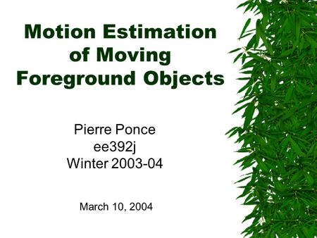 Motion Estimation of Moving Foreground Objects Pierre Ponce ee392j Winter 2003-04 March 10, 2004.