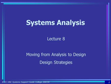 1 BTEC HNC Systems Support Castle College 2007/8 Systems Analysis Lecture 8 Moving from Analysis to Design Design Strategies.