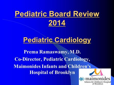 Pediatric Board Review 2014 Pediatric Cardiology Prema Ramaswamy, M.D. Co-Director, Pediatric Cardiology, Maimonides Infants and Childrens Hospital of.