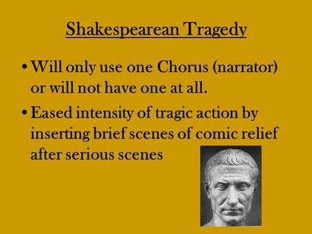Shakespearean Tragedy Will only use one Chorus (narrator) or will not have one at all. Eased intensity of tragic action by inserting brief scenes of comic.