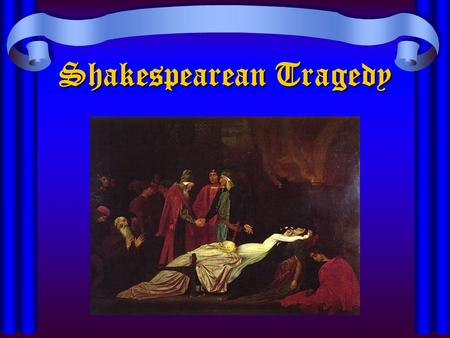 Shakespearean Tragedy. Elizabethan World View Order is divinely ordained Order is disrupted in tragedy –Internal forces—human weakness –External forces—fortune/bad.