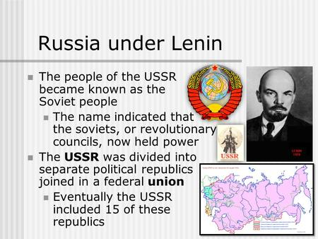 Russia under Lenin The people of the USSR became known as the Soviet people The name indicated that the soviets, or revolutionary councils, now held power.