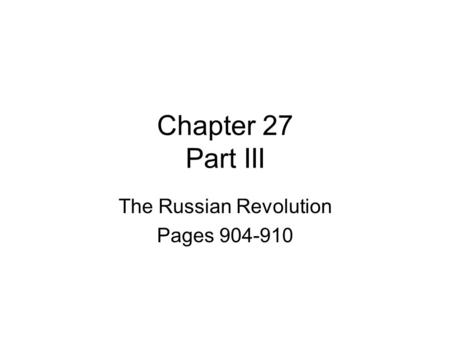 Chapter 27 Part III The Russian Revolution Pages 904-910.