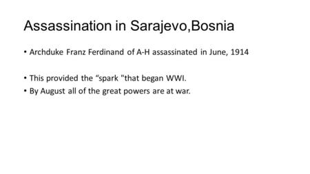 "Assassination in Sarajevo,Bosnia Archduke Franz Ferdinand of A-H assassinated in June, 1914 This provided the ""spark that began WWI. By August all of."