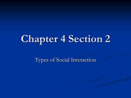 Chapter 4 Section 2 Types of Social Interaction. Types of Interaction Exchange Exchange Competition Competition Conflict Conflict Cooperation Cooperation.