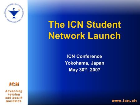 The ICN Student Network Launch ICN Conference Yokohama, Japan May 30 th, 2007.