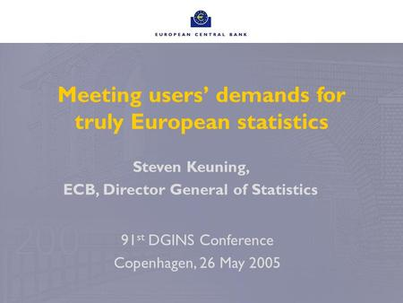 Meeting users' demands for truly European statistics Steven Keuning, ECB, Director General of Statistics 91 st DGINS Conference Copenhagen, 26 May 2005.