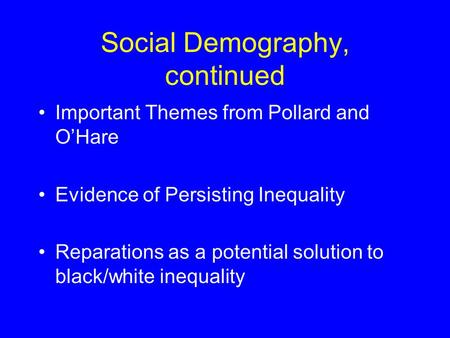 Social Demography, continued Important Themes from Pollard and O'Hare Evidence of Persisting Inequality Reparations as a potential solution to black/white.