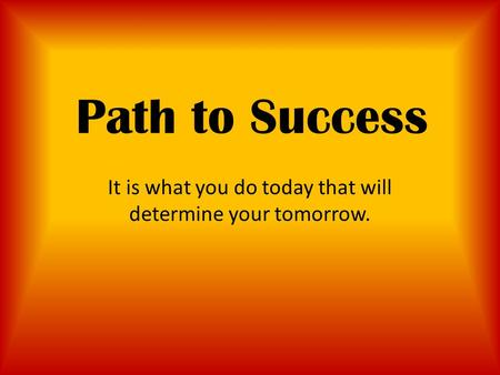 Path to Success It is what you do today that will determine your tomorrow.