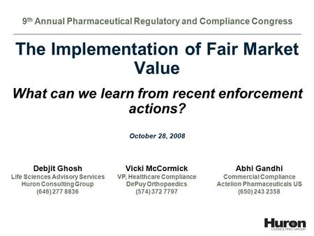 1 The Implementation of Fair Market Value What can we learn from recent enforcement actions? Debjit Ghosh Life Sciences Advisory Services Huron Consulting.