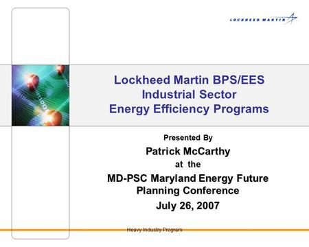 Heavy Industry Program Lockheed Martin BPS/EES Industrial Sector Energy Efficiency Programs Presented By Patrick McCarthy at the MD-PSC Maryland Energy.